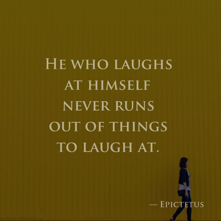 He who laughs at himself never runs out of things to laugh at. —Epictetus