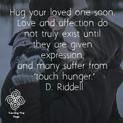 Hug your loved one soon. Love and affection do not truly exist until they are given expression, and many suffer from 'touch hunger.' D. Riddell
