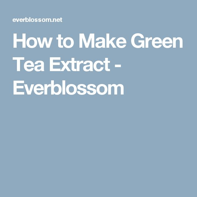 How to Make Green Tea Extract - Everblossom