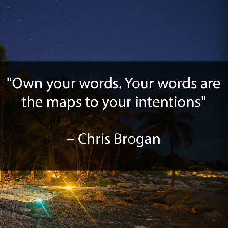 Own your words. Your words are the maps to your intentions. - Chris Brogan