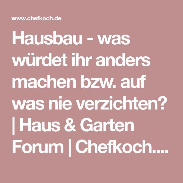 Hausbau - was würdet ihr anders machen bzw. auf was nie verzichten? | Haus & Garten Forum | Chefkoch.de