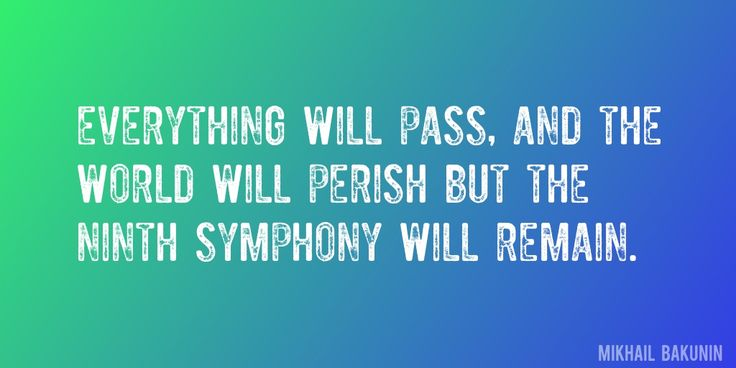 Quote by Mikhail Bakunin => Everything will pass, and the world will perish but the Ninth Symphony will remain.