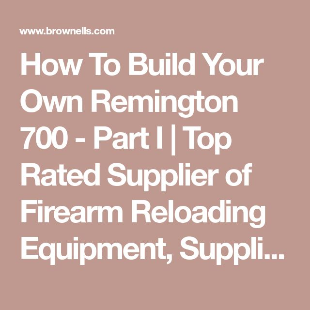 How To Build Your Own Remington 700 - Part I | Top Rated Supplier of Firearm Reloading Equipment, Supplies, and Tools - Colt