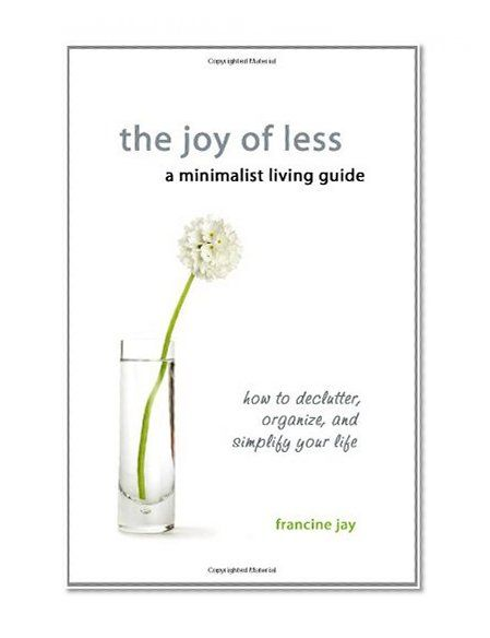The Joy of Less, A Minimalist Living Guide: How to Declutter, Organize, and Simplify Your Life by Francine Jay