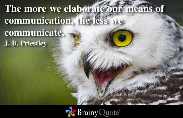 The more we elaborate our means of communication, the less we communicate. - J. B. Priestley
