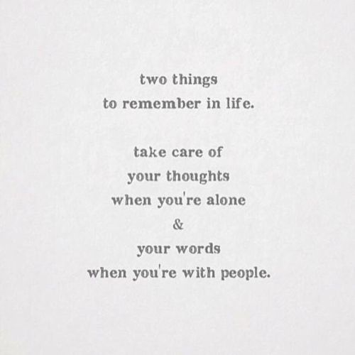 Two things to remember in life. Take care of your thoughts when you're alone & your words when your with other people.