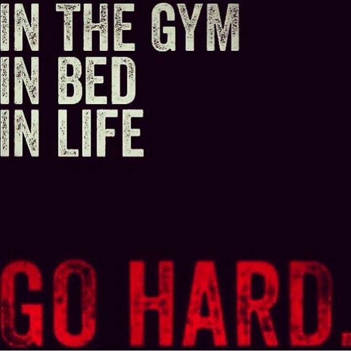 In everything you do. Go hard and with #passion. In the #gym, #bed, and #life.