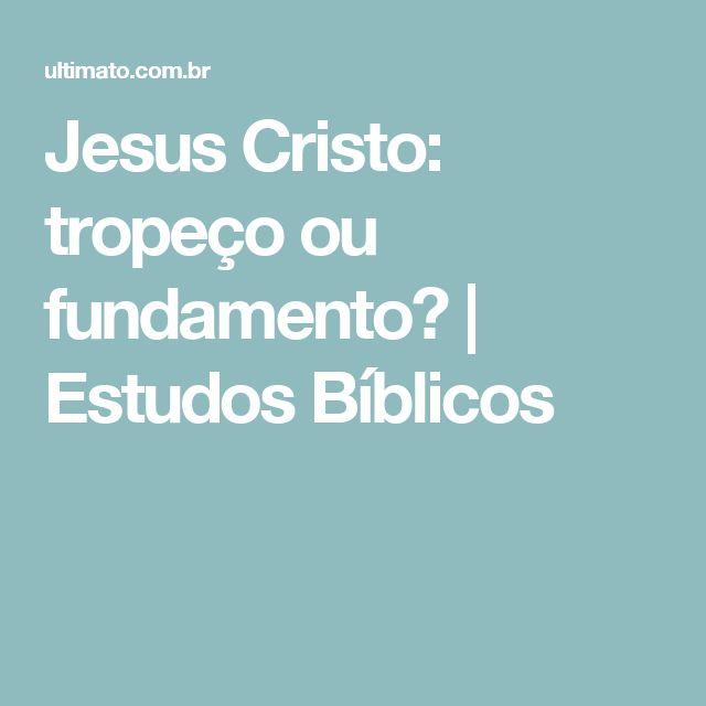 Jesus Cristo: tropeço ou fundamento?  |  Estudos Bíblicos