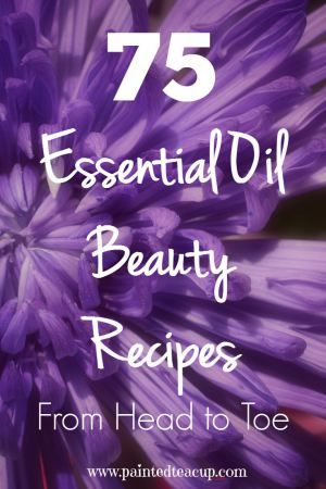 75 DIY Essential Oil Beauty Recipes from Head to Toe