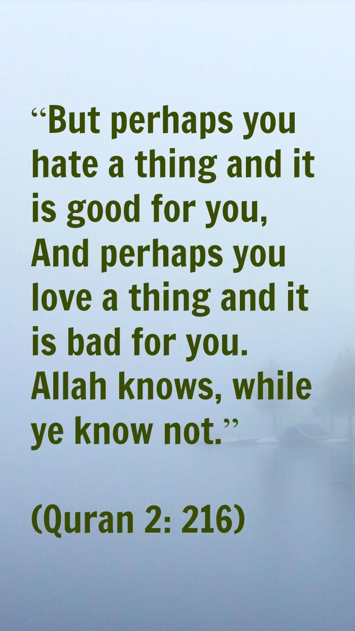"""But perhaps you hate a thing and it is good for you, And perhaps you love a thing and it is bad for you. Allah knows, while ye know not.""  (Quran 2: 216)"