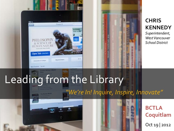 Leading from the Library:  Inquire, Inspire, Innovate  by Chris Kennedy via Slideshare