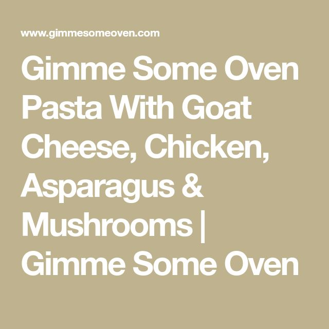 Gimme Some Oven Pasta With Goat Cheese, Chicken, Asparagus & Mushrooms | Gimme Some Oven