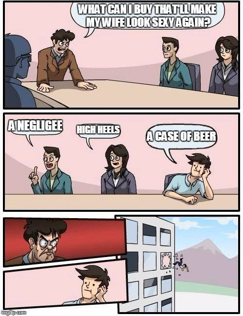Boardroom Meeting Suggestion | WHAT CAN I BUY THAT'LL MAKE MY WIFE LOOK SEXY AGAIN? A NEGLIGEE HIGH HEELS A CASE OF BEER | image tagged in memes,boardroom meeting suggestion | made w/ Imgflip meme maker