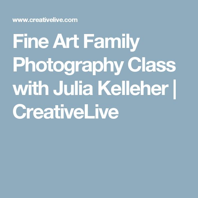 Fine Art Family Photography Class with Julia Kelleher | CreativeLive