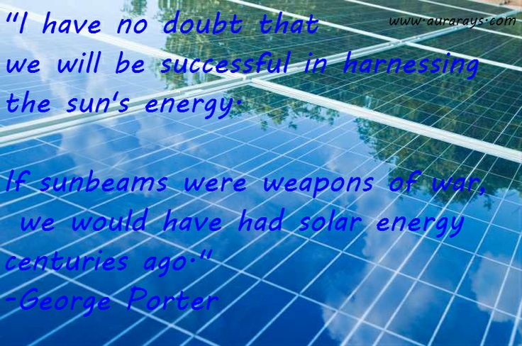 """I have no doubt that we will be successful in harnessing the sun's energy. If sunbeams were weapons of war, we would have had solar energy centuries ago.""  -George Porter #Solar_Energy #Solar_Panels http://www.aurarays.com/"