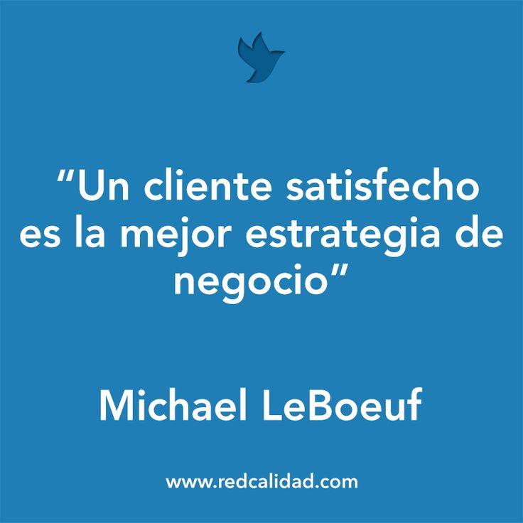 'Un cliente satisfecho es la mejor estrategia de negocio' Michael LeBoeuf
