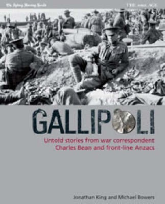 Gallipoli, Untold stories from war correspondent Charles Bean and front-line Anzacs / by Jonathan King, Jonathan