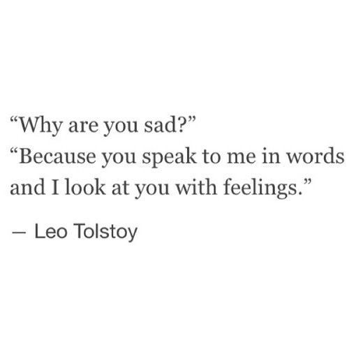 """... you speak to me in words and i look at you with feelings"" -Leo Tolstoy"