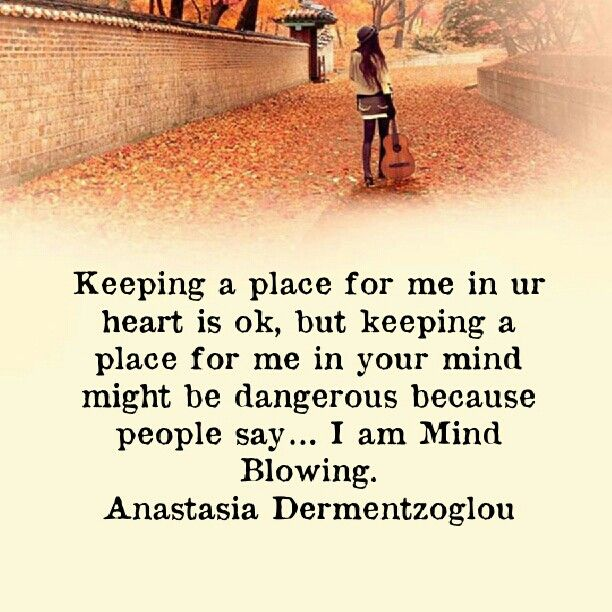 Keeping a place for me in ur heart is ok, but keeping a place for me in your mind might be dangerous because people say… I am Mind Blowing.
