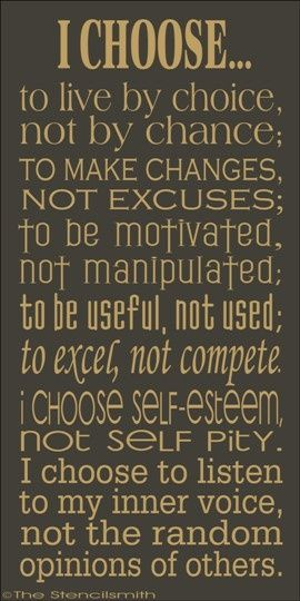 quote - I choose to live by choice, not by chance; to make changes, not excuses; to be motivated, not manipulated; to be useful, not used; to excel, not compete. I choose self-esteem, not self-pity. I choose to listen to my inner voice, not the random opinions of others.