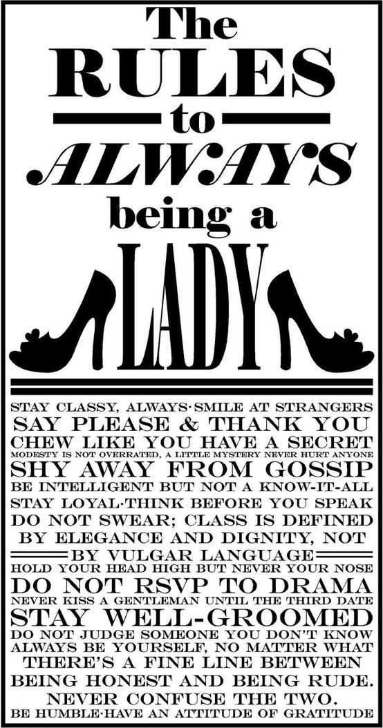 The Rules To Always Being A Lady - Do not swear! A lot of women like to think they are ladies, but in reality they are more closely akin to sailors thanks to their constant swearing and crude conversation. spitting, passing wind in front of anyone,be discrete, drunk, not a nice look, you can still be a strong and independent female without acting like you have just being drag up