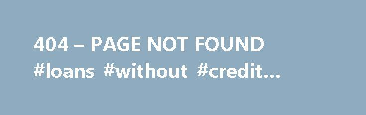 404 – PAGE NOT FOUND #loans #without #credit #check http://loan.remmont.com/404-page-not-found-loans-without-credit-check/  #credit loans # Why am I seeing this page? 404 means the file is not found. If you have already uploaded the file then the name may be misspelled or it is in a different folder. Other Possible Causes You may get a 404 error for images because you have Hot Link Protection turned on…The post 404 – PAGE NOT FOUND #loans #without #credit #check appeared first on Loan.