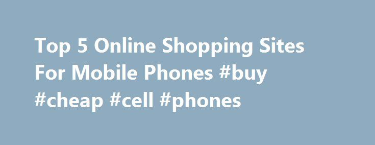 Top 5 Online Shopping Sites For Mobile Phones #buy #cheap #cell #phones http://mobile.remmont.com/top-5-online-shopping-sites-for-mobile-phones-buy-cheap-cell-phones/  Top 5 Online Shopping Sites For Mobile Phones Mobile Phones are most preferred and commonly used gadget. This device is available in different types that include dual sim phones, business phones, smart phones, triple SIM phones, phablets, and essential phone. These types of mobile phones are manufactured by top-notch brands…