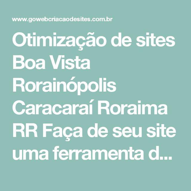 Otimização de sites Boa Vista Rorainópolis Caracaraí Roraima RR Faça de seu site uma ferramenta de vendas com Otimização de Sites e fique bem posicionado nas buscas - Go Web