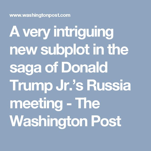A very intriguing new subplot in the saga of Donald Trump Jr.'s Russia meeting - The Washington Post