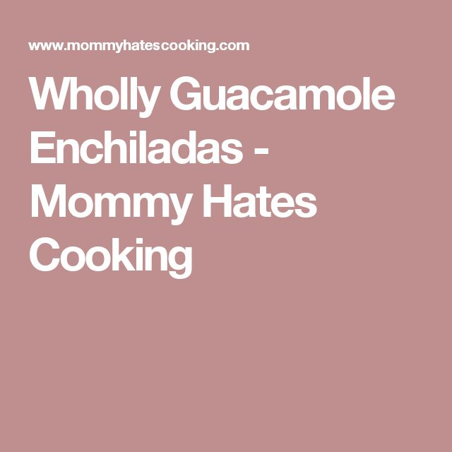 Wholly Guacamole Enchiladas - Mommy Hates Cooking