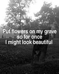 Put flowers on my grave so for once I might look beautiful. Dark ride.