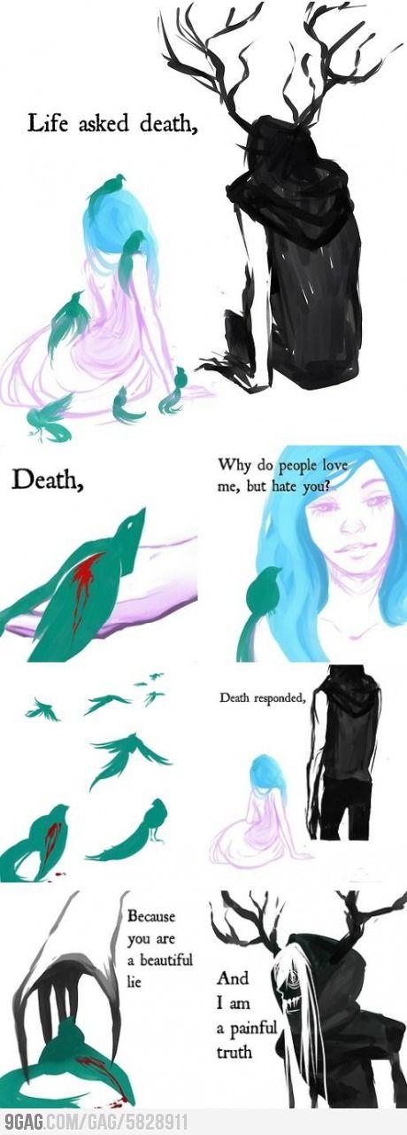 """""""La vida le pregunto a la muerte: Muerte porque la gente me ama, pero a ti te odian? La muerte le repsondio: porque tu eres una hermosa mentira y yo soy una horrible/dolorosa verdad."""