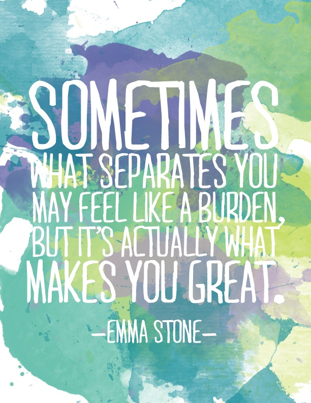 Sometimes what separates you may feel like a burden, but it's actually what makes you great. -Emma Stone
