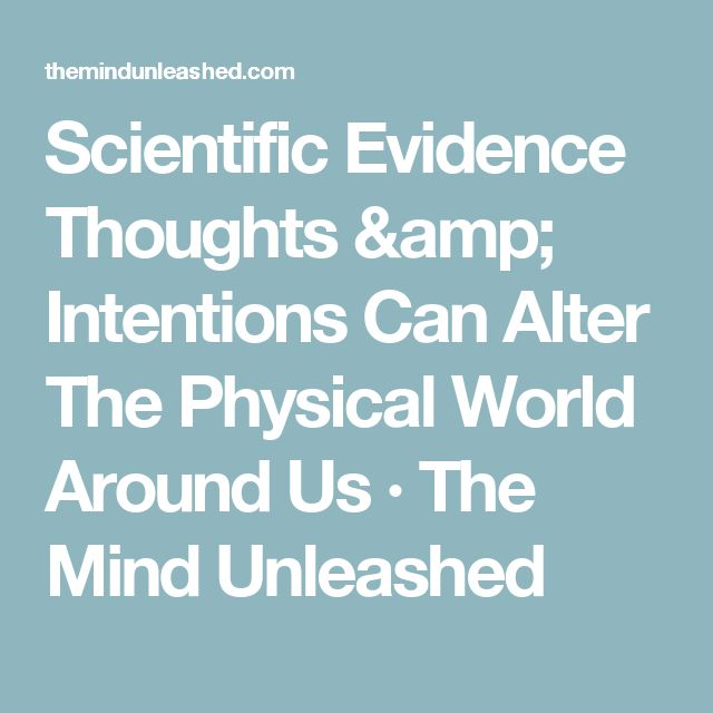 Scientific Evidence Thoughts & Intentions Can Alter The Physical World Around Us · The Mind Unleashed