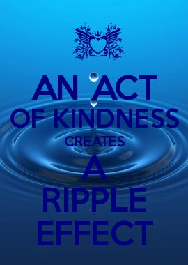 AN ACT OF KINDNESS CREATES A RIPPLE EFFECT
