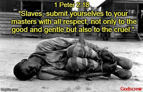 """Slaves, submit yourselves to your masters with all respect, not only to the good and gentle but also to the cruel."" 1 Peter 2:18"