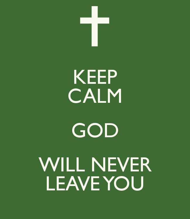 KEEP CALM GOD WILL NEVER LEAVE YOU... He is the only ONE that knows where the road you are on leads & what you have to face to get there