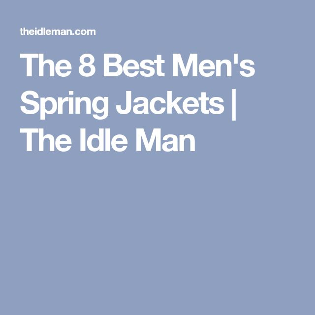 The 8 Best Men's Spring Jackets | The Idle Man