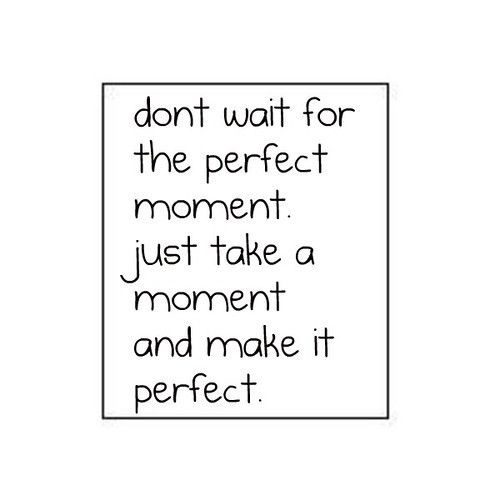N'attends pas le moment parfait, prends juste un moment et rends le parfait.