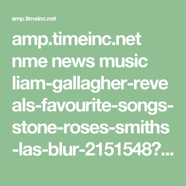 amp.timeinc.net nme news music liam-gallagher-reveals-favourite-songs-stone-roses-smiths-las-blur-2151548?source=dam