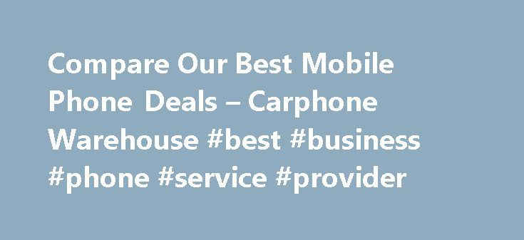 Compare Our Best Mobile Phone Deals – Carphone Warehouse #best #business #phone #service #provider http://nebraska.remmont.com/compare-our-best-mobile-phone-deals-carphone-warehouse-best-business-phone-service-provider/  ① Our monthly price refers to Samsung Galaxy S8 on O2. £150 upfront cost. £33 per month. Inclusive monthly allowance is 500MB data unlimited minutes and unlimited texts. Trade-in applied to selected smartphones; Samsung Galaxy Note 4, Samsung Galaxy S6, Samsung Galaxy S6…