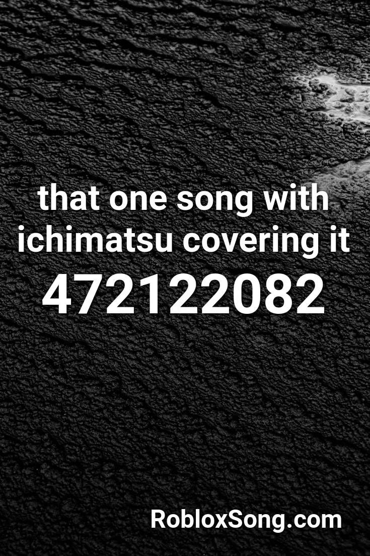 That One Song With Ichimatsu Covering It Roblox Id Roblox Music