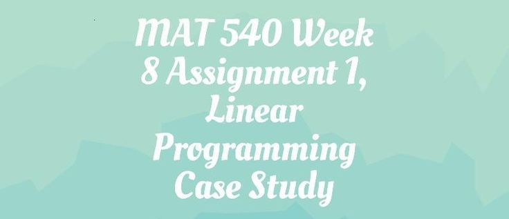 MAT 540 Assignment 1. Linear Programming Case Study========================================It will be a problem with at least three (3) constraints and at least two (2) decision variables. The problem will be bounded and feasible. It will also have a single optimum solution (in other words, it won't