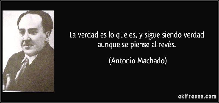 La verdad es lo que es, y sigue siendo verdad aunque se piense al revés. (Antonio Machado)