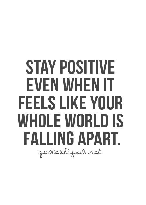 Stay positive even when it feels like your whole world is falling apart... inspirational quote