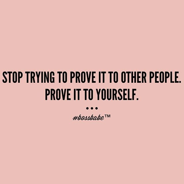 Prove it to yourself. Once you've achieved THT goal, set out on another goal - and prove it to yourself again!