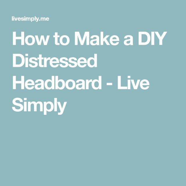 How to Make a DIY Distressed Headboard - Live Simply