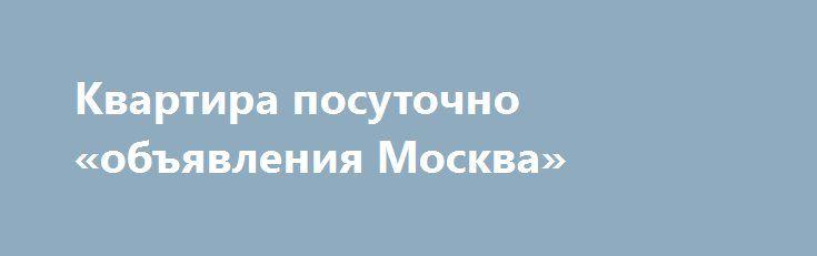 Квартира посуточно «объявления Москва» http://www.pogruzimvse.ru/doska/?adv_id=295020 Без комиссии! Сдаётся посуточно для группы или семьи. Конференции, семинары, путешествия, деловые поездки, свадьбы. Рядом находится Измайловский кремль, Измайловский парк и лес, до центра 20 минут, до конференц зала Измайлово 7 минут, до выставки в Сокольниках 20 минут.    • В квартире есть все необходимое: постельное белье, полотенца, железная дверь, ванна, горячая и холодная вода круглосуточно…