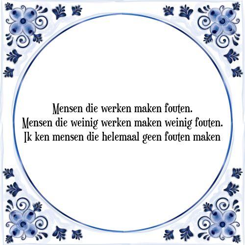 Mensen die werken maken fouten. Mensen die weinig werken maken weinig fouten. Ik ken mensen die helemaal geen fouten maken - Bekijk of bestel deze Tegel nu op Tegelspreuken.nl