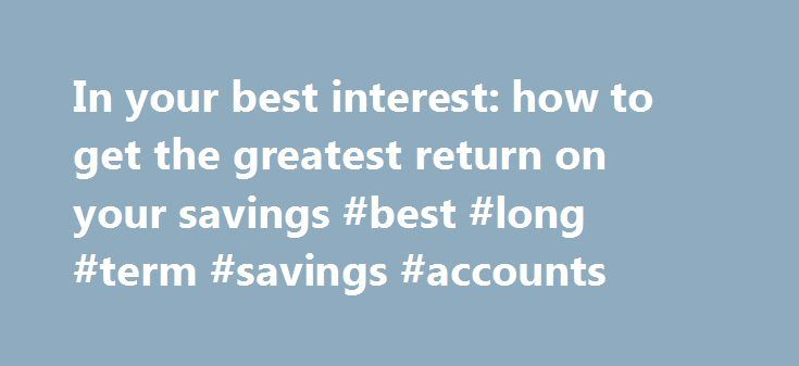 In your best interest: how to get the greatest return on your savings #best #long #term #savings #accounts http://turkey.nef2.com/in-your-best-interest-how-to-get-the-greatest-return-on-your-savings-best-long-term-savings-accounts/  # In your best interest: how to get the greatest return on your savings It's not the best time to be a saver. If, two years ago, Irish banks were willing to pay a premium for deposits to lower their loan-to-deposit ratios, a recovery of sorts means that those…